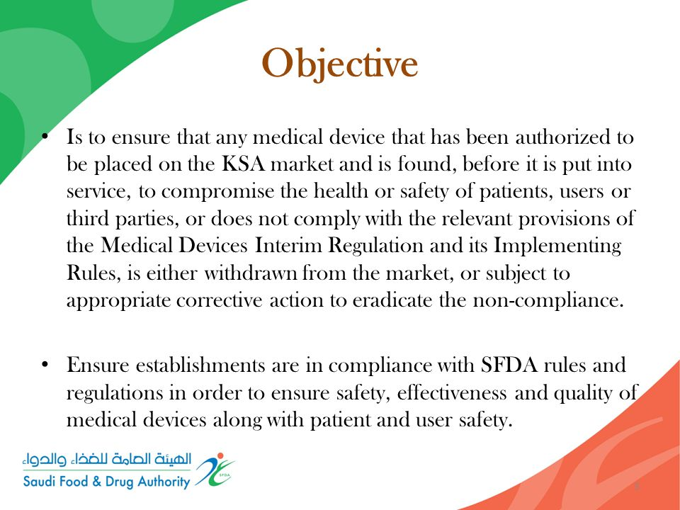 Objective Is to ensure that any medical device that has been authorized to be placed on the KSA market and is found, before it is put into service, to compromise the health or safety of patients, users or third parties, or does not comply with the relevant provisions of the Medical Devices Interim Regulation and its Implementing Rules, is either withdrawn from the market, or subject to appropriate corrective action to eradicate the non-compliance.