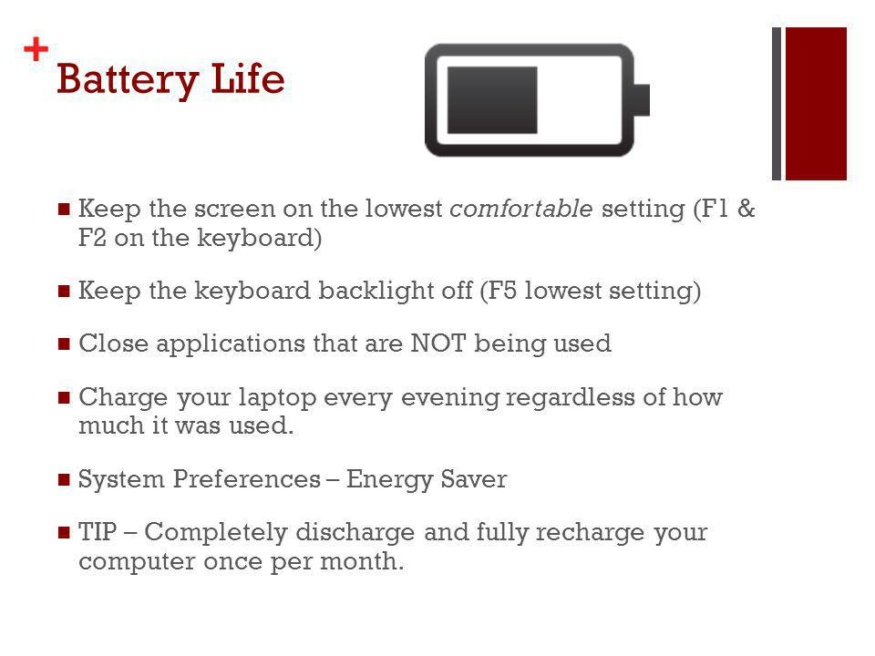+ Battery Life Keep the screen on the lowest comfortable setting (F1 & F2 on the keyboard) Keep the keyboard backlight off (F5 lowest setting) Close applications that are NOT being used Charge your laptop every evening regardless of how much it was used.