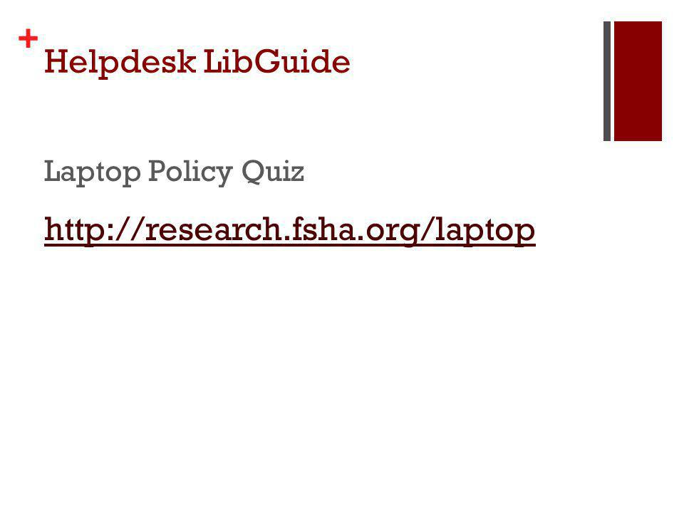 + Helpdesk LibGuide Laptop Policy Quiz http://research.fsha.org/laptop