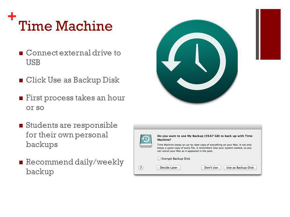 + Time Machine Connect external drive to USB Click Use as Backup Disk First process takes an hour or so Students are responsible for their own personal backups Recommend daily/weekly backup