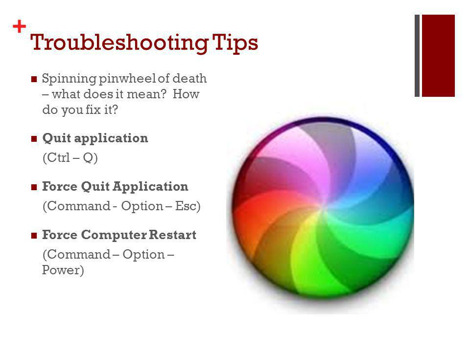 + Troubleshooting Tips Spinning pinwheel of death – what does it mean? How do you fix it? Quit application (Ctrl – Q) Force Quit Application (Command