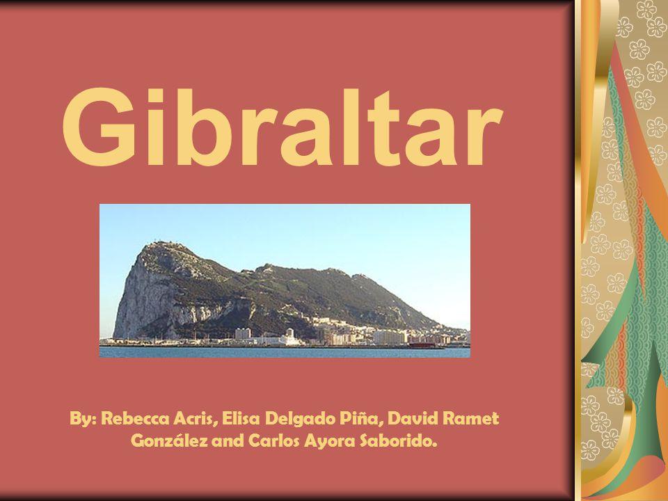 Gibraltar By: Rebecca Acris, Elisa Delgado Piña, David Ramet González and Carlos Ayora Saborido.