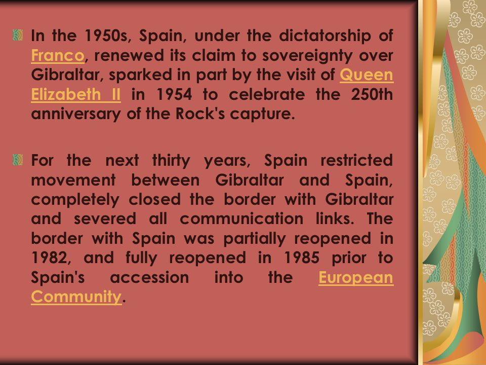 In the 1950s, Spain, under the dictatorship of Franco, renewed its claim to sovereignty over Gibraltar, sparked in part by the visit of Queen Elizabeth II in 1954 to celebrate the 250th anniversary of the Rock s capture.