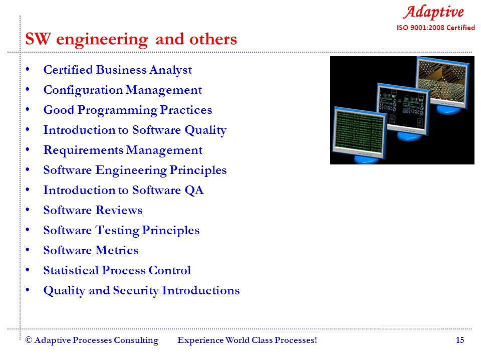 Quality Consulting SW engineering and others Certified Business Analyst Configuration Management Good Programming Practices Introduction to Software Quality Requirements Management Software Engineering Principles Introduction to Software QA Software Reviews Software Testing Principles Software Metrics Statistical Process Control Quality and Security Introductions © Adaptive Processes ConsultingExperience World Class Processes!15