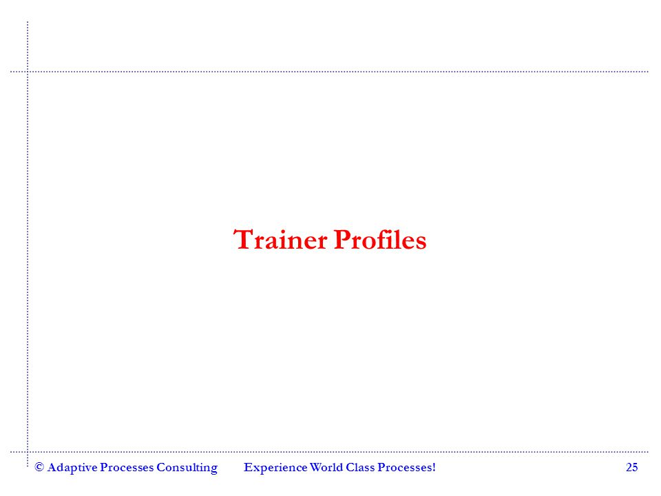 Quality Consulting Trainer Profiles © Adaptive Processes ConsultingExperience World Class Processes!25