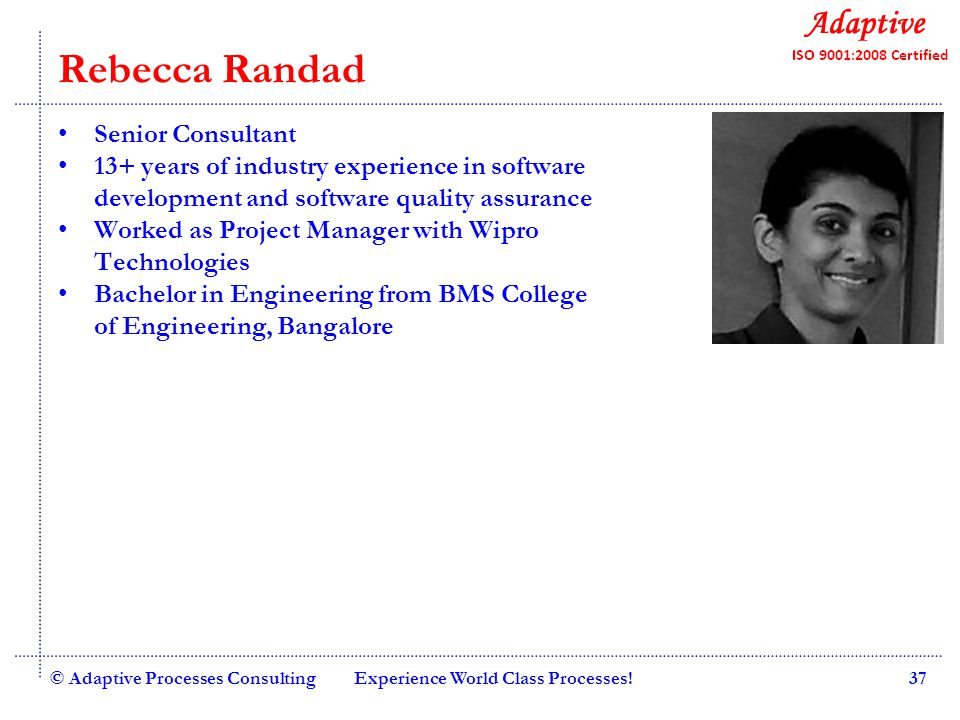 Quality Consulting Rebecca Randad Senior Consultant 13+ years of industry experience in software development and software quality assurance Worked as Project Manager with Wipro Technologies Bachelor in Engineering from BMS College of Engineering, Bangalore © Adaptive Processes ConsultingExperience World Class Processes!37