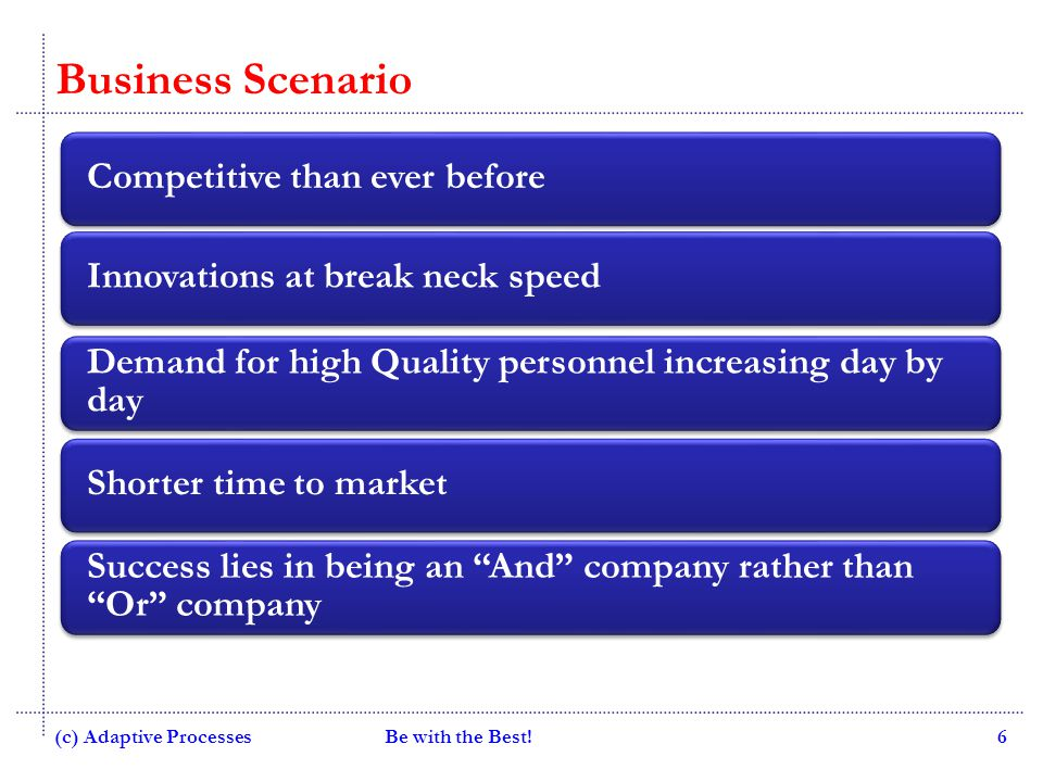Quality Consulting Be with the Best!6 Business Scenario Competitive than ever beforeInnovations at break neck speed Demand for high Quality personnel increasing day by day Shorter time to market Success lies in being an And company rather than Or company (c) Adaptive Processes
