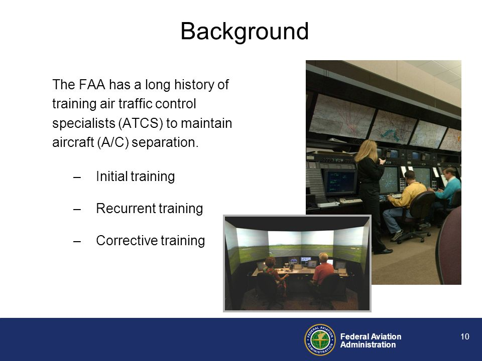 Federal Aviation Administration 9 Recent FAA OE reduction initiatives have focused on: Enhancing communication skills (e.g., ATC phraseology) Improving position relief briefings Reducing distractions Factors related to a controllers performance –Failure to detect displayed data –Failure to comprehend displayed data –Failure to project future status of displayed data Background