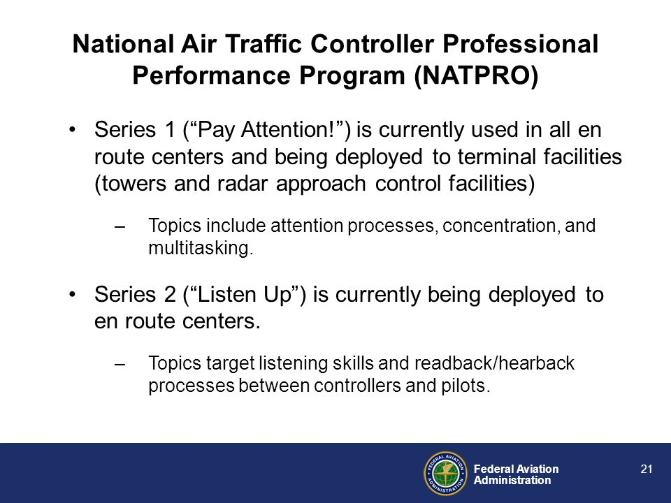 Federal Aviation Administration 20 Beginning in 2002, the FAA developed, tested, and deployed the National Air Traffic Professionalism Program (NATPRO) –a skill-based program –integrates both knowledge-based and skill-based components –delivered using a Seminar-Practicum format Yes, a skills training paradigm for controllers is possible Discussion