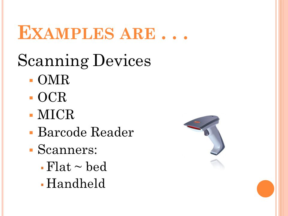 E XAMPLES ARE... Scanning Devices OMR OCR MICR Barcode Reader Scanners: Flat ~ bed Handheld
