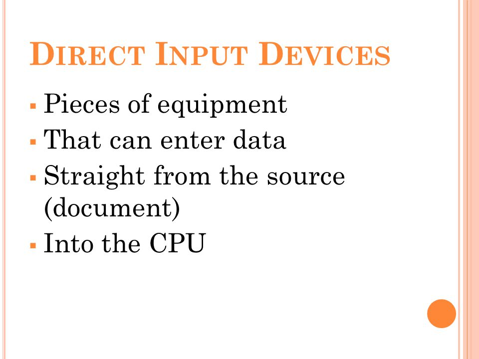D IRECT I NPUT D EVICES Pieces of equipment That can enter data Straight from the source (document) Into the CPU