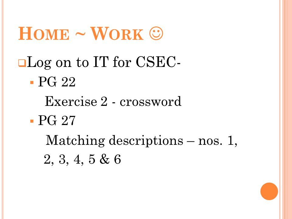 H OME ~ W ORK Log on to IT for CSEC- PG 22 Exercise 2 - crossword PG 27 Matching descriptions – nos. 1, 2, 3, 4, 5 & 6