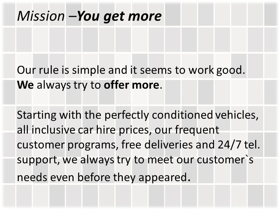 Mission –You get more Our rule is simple and it seems to work good. We always try to offer more. Starting with the perfectly conditioned vehicles, all