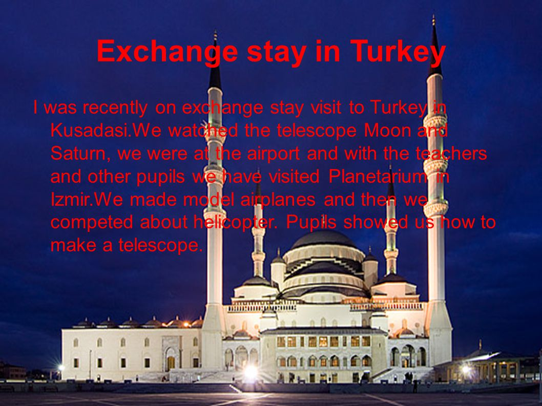 Exchange stay in Turkey I was recently on exchange stay visit to Turkey in Kusadasi.We watched the telescope Moon and Saturn, we were at the airport and with the teachers and other pupils we have visited Planetarium in Izmir.We made model airplanes and then we competed about helicopter.