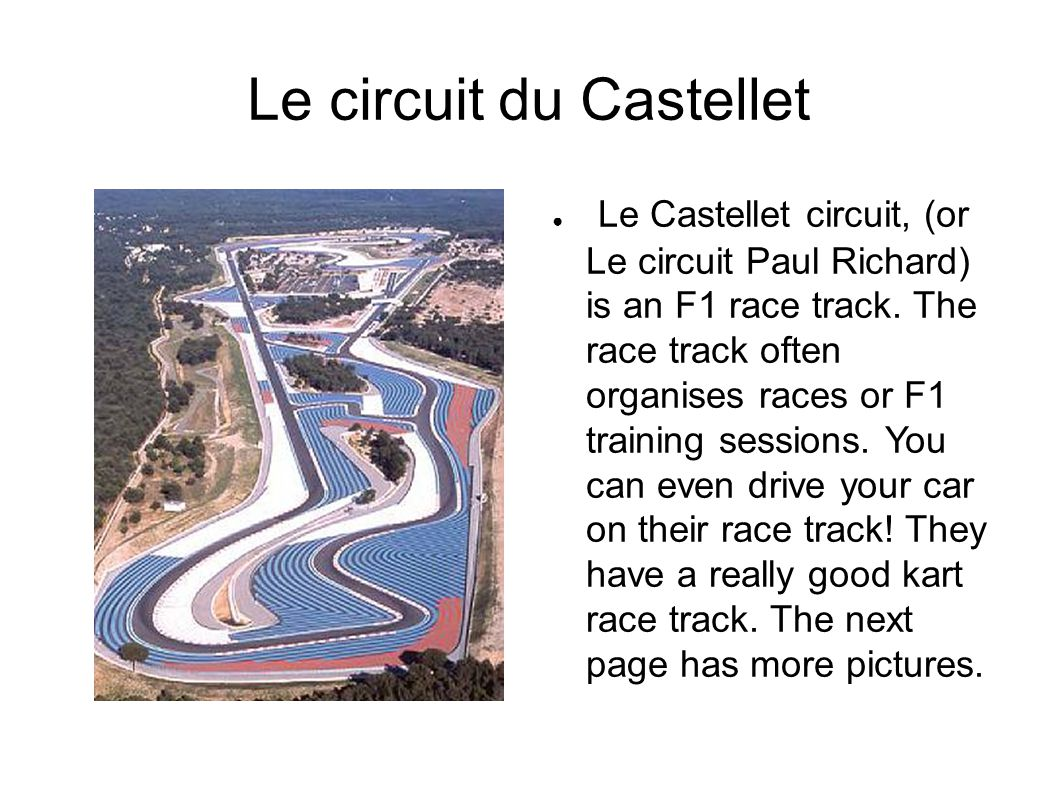 Le circuit du Castellet Le Castellet circuit, (or Le circuit Paul Richard) is an F1 race track.