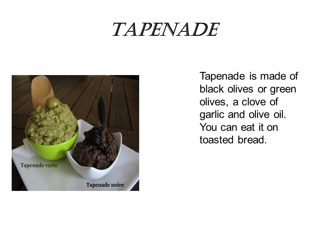 Tapenade Tapenade is made of black olives or green olives, a clove of garlic and olive oil.