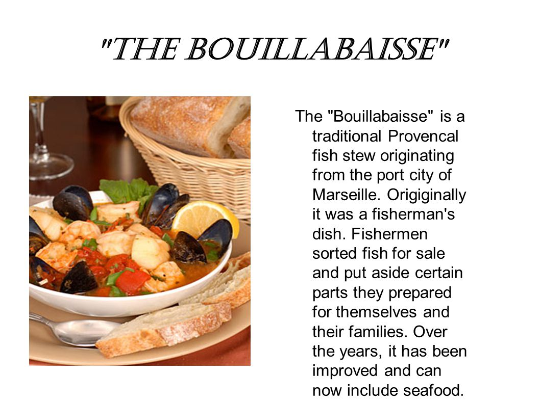 The bouillabaisse The Bouillabaisse is a traditional Provencal fish stew originating from the port city of Marseille.