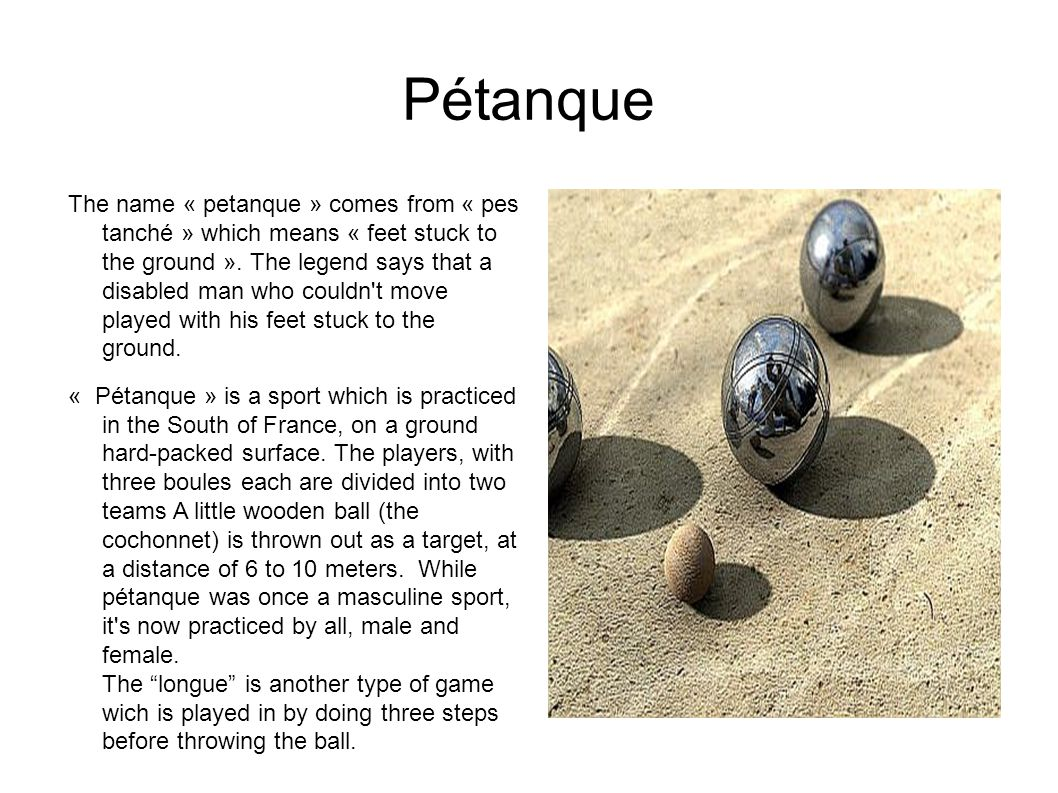 Pétanque The name « petanque » comes from « pes tanché » which means « feet stuck to the ground ».