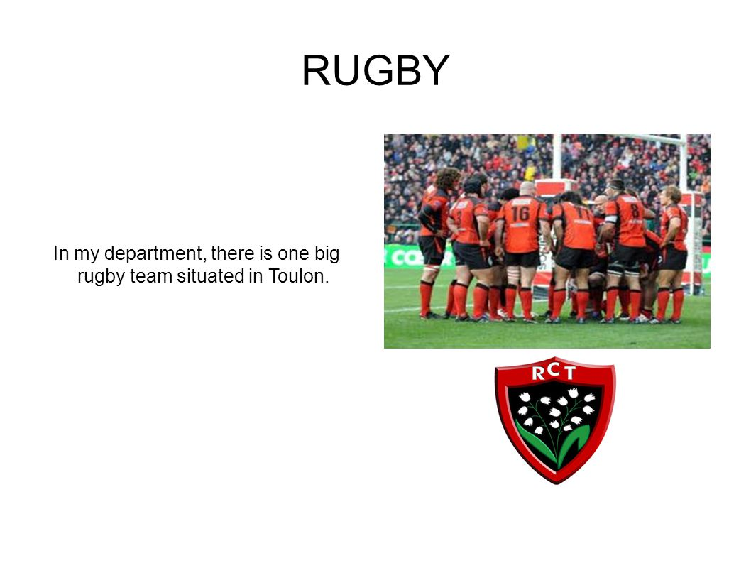 RUGBY In my department, there is one big rugby team situated in Toulon.