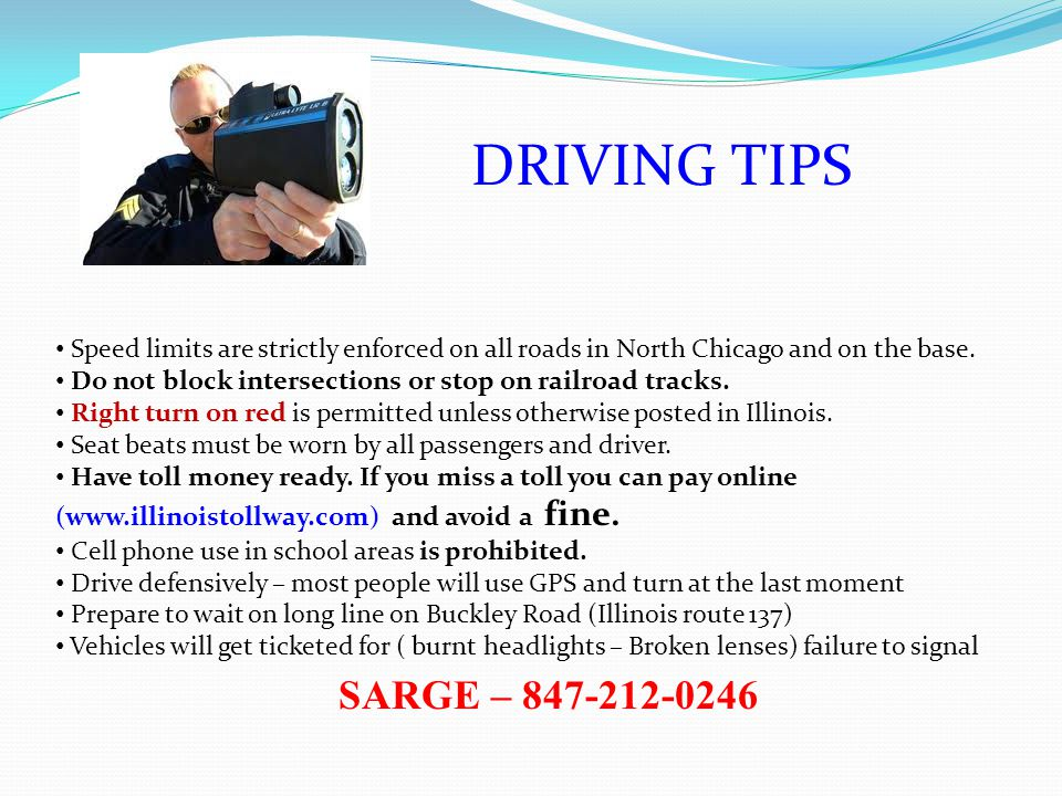 DRIVING TIPS Speed limits are strictly enforced on all roads in North Chicago and on the base. Do not block intersections or stop on railroad tracks.