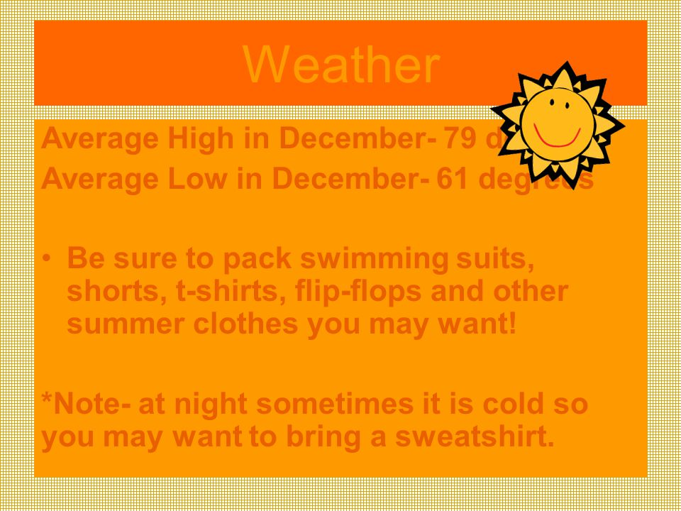 Weather Average High in December- 79 degrees Average Low in December- 61 degrees Be sure to pack swimming suits, shorts, t-shirts, flip-flops and other summer clothes you may want.