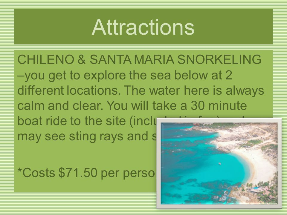 Attractions CHILENO & SANTA MARIA SNORKELING –you get to explore the sea below at 2 different locations.