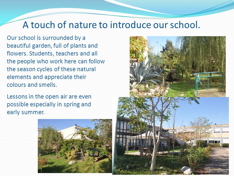 A touch of nature to introduce our school. Our school is surrounded by a beautiful garden, full of plants and flowers. Students, teachers and all the