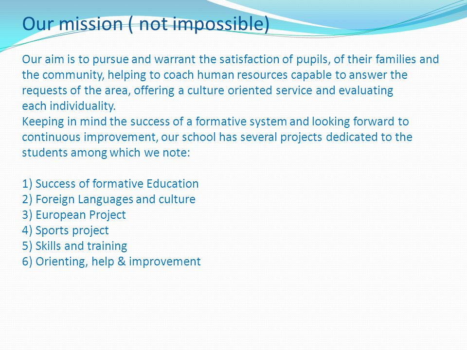Our mission ( not impossible) Our aim is to pursue and warrant the satisfaction of pupils, of their families and the community, helping to coach human resources capable to answer the requests of the area, offering a culture oriented service and evaluating each individuality.