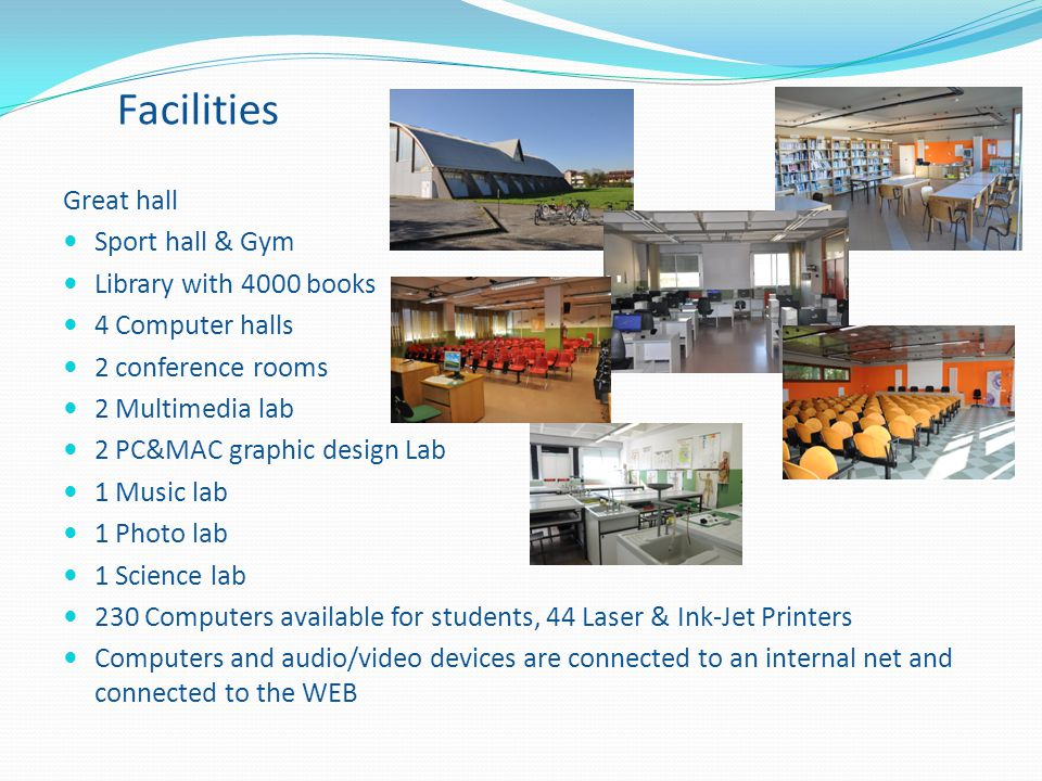 Facilities Great hall Sport hall & Gym Library with 4000 books 4 Computer halls 2 conference rooms 2 Multimedia lab 2 PC&MAC graphic design Lab 1 Musi