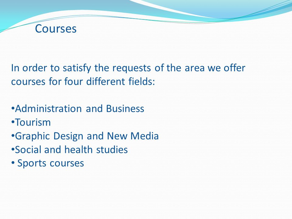 Courses In order to satisfy the requests of the area we offer courses for four different fields: Administration and Business Tourism Graphic Design and New Media Social and health studies Sports courses