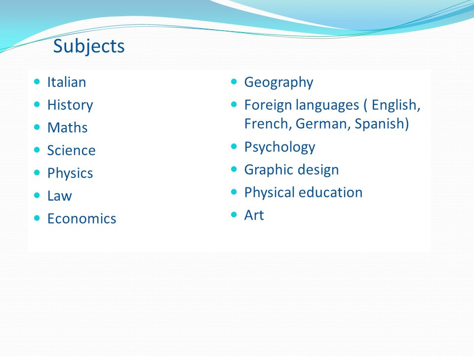 Subjects Italian History Maths Science Physics Law Economics Geography Foreign languages ( English, French, German, Spanish) Psychology Graphic design Physical education Art