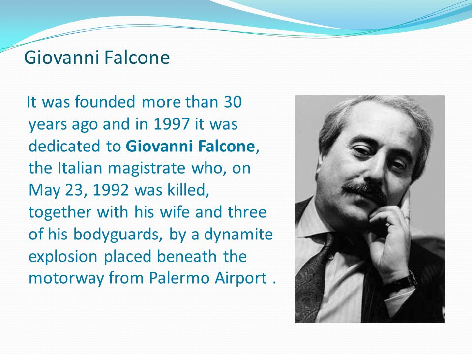 Giovanni Falcone It was founded more than 30 years ago and in 1997 it was dedicated to Giovanni Falcone, the Italian magistrate who, on May 23, 1992 was killed, together with his wife and three of his bodyguards, by a dynamite explosion placed beneath the motorway from Palermo Airport.