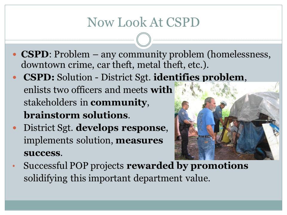 Now Look At CSPD CSPD: Problem – any community problem (homelessness, downtown crime, car theft, metal theft, etc.).