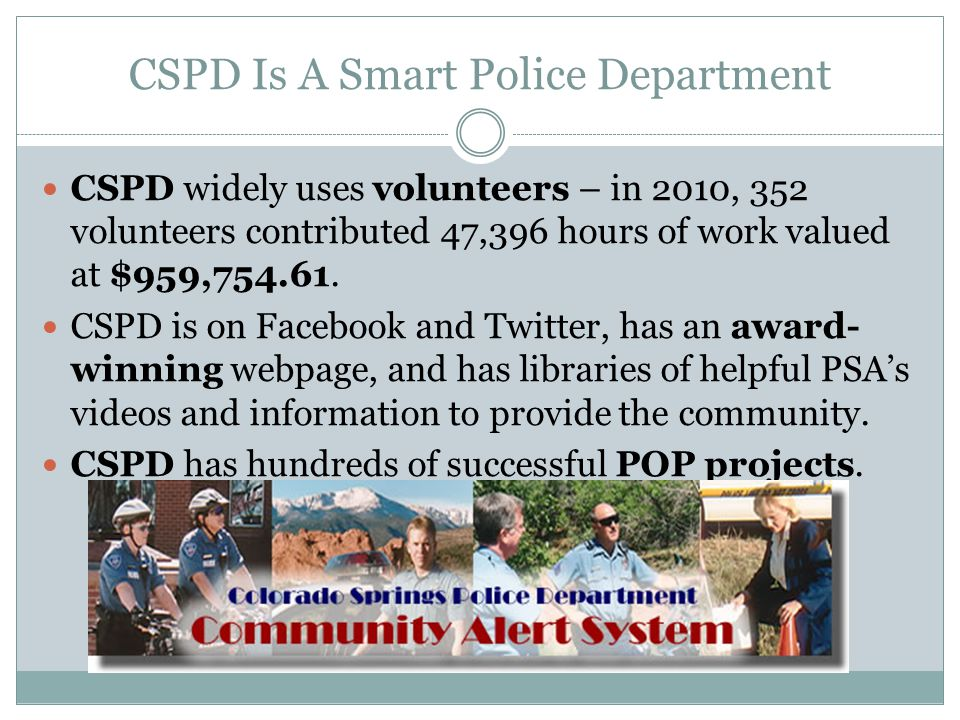 CSPD Is A Smart Police Department CSPD widely uses volunteers – in 2010, 352 volunteers contributed 47,396 hours of work valued at $959,754.61.
