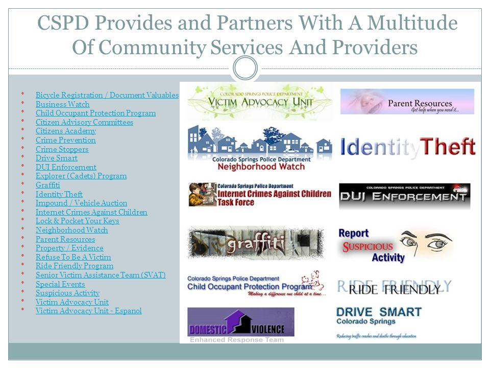 CSPD Provides and Partners With A Multitude Of Community Services And Providers Bicycle Registration / Document Valuables Business Watch Child Occupant Protection Program Citizen Advisory Committees Citizens Academy Crime Prevention Crime Stoppers Drive Smart DUI Enforcement Explorer (Cadets) Program Graffiti Identity Theft Impound / Vehicle Auction Internet Crimes Against Children Lock & Pocket Your Keys Neighborhood Watch Parent Resources Property / Evidence Refuse To Be A Victim Ride Friendly Program Senior Victim Assistance Team (SVAT) Special Events Suspicious Activity Victim Advocacy Unit Victim Advocacy Unit - Espanol Neighborhood/Business Watch Contact a Crime Prevention Officer Crime Safety Tips Safety Videos Classes and Trainings available Crime Prevention Newsletter Weekly Admin Report Call For Service CSPD Quarterly Crime Report Lights and Locks for Seniors