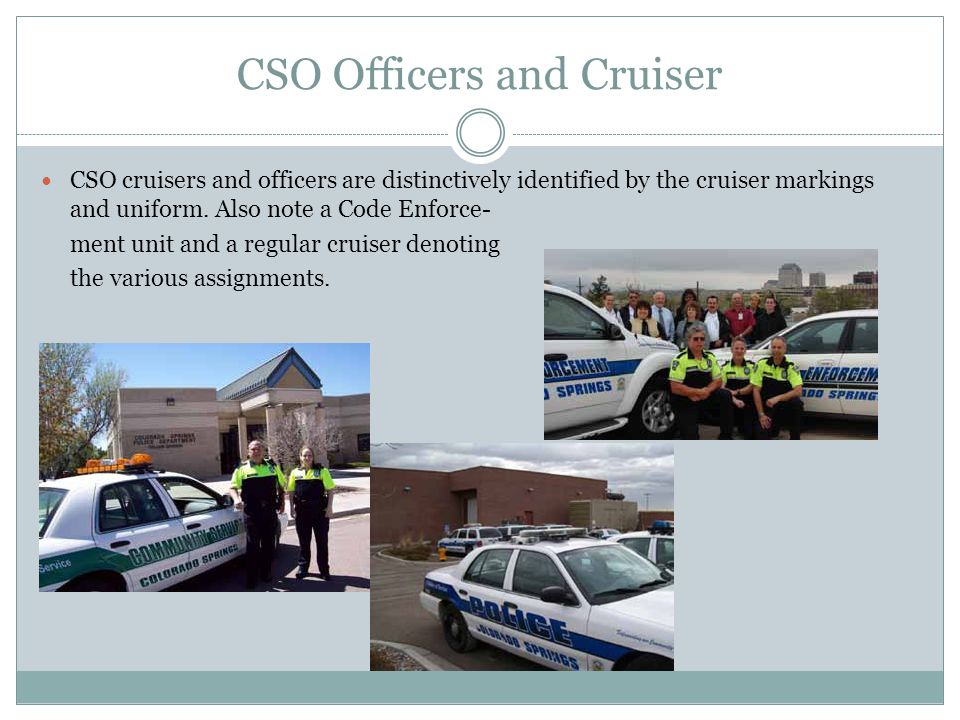 CSO Officers and Cruiser CSO cruisers and officers are distinctively identified by the cruiser markings and uniform.