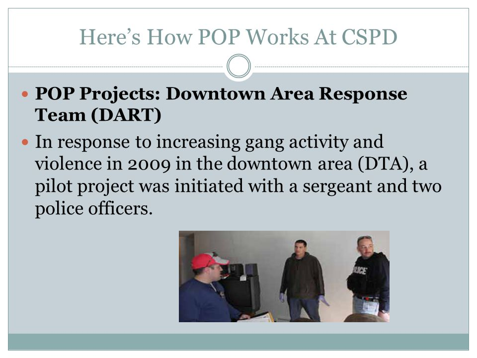 Heres How POP Works At CSPD POP Projects: Downtown Area Response Team (DART) In response to increasing gang activity and violence in 2009 in the downtown area (DTA), a pilot project was initiated with a sergeant and two police officers.