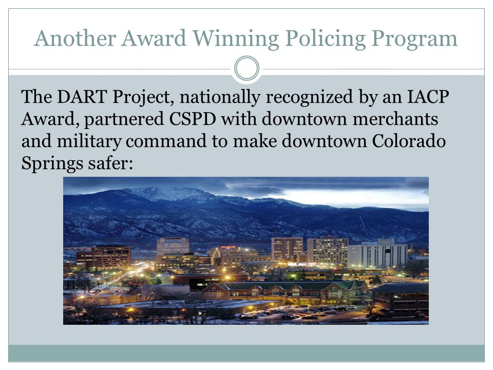 Another Award Winning Policing Program The DART Project, nationally recognized by an IACP Award, partnered CSPD with downtown merchants and military command to make downtown Colorado Springs safer: