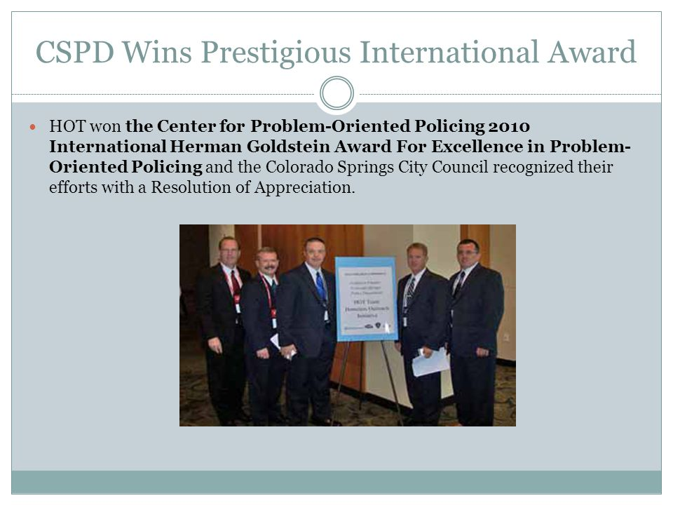 CSPD Wins Prestigious International Award HOT won the Center for Problem-Oriented Policing 2010 International Herman Goldstein Award For Excellence in Problem- Oriented Policing and the Colorado Springs City Council recognized their efforts with a Resolution of Appreciation.