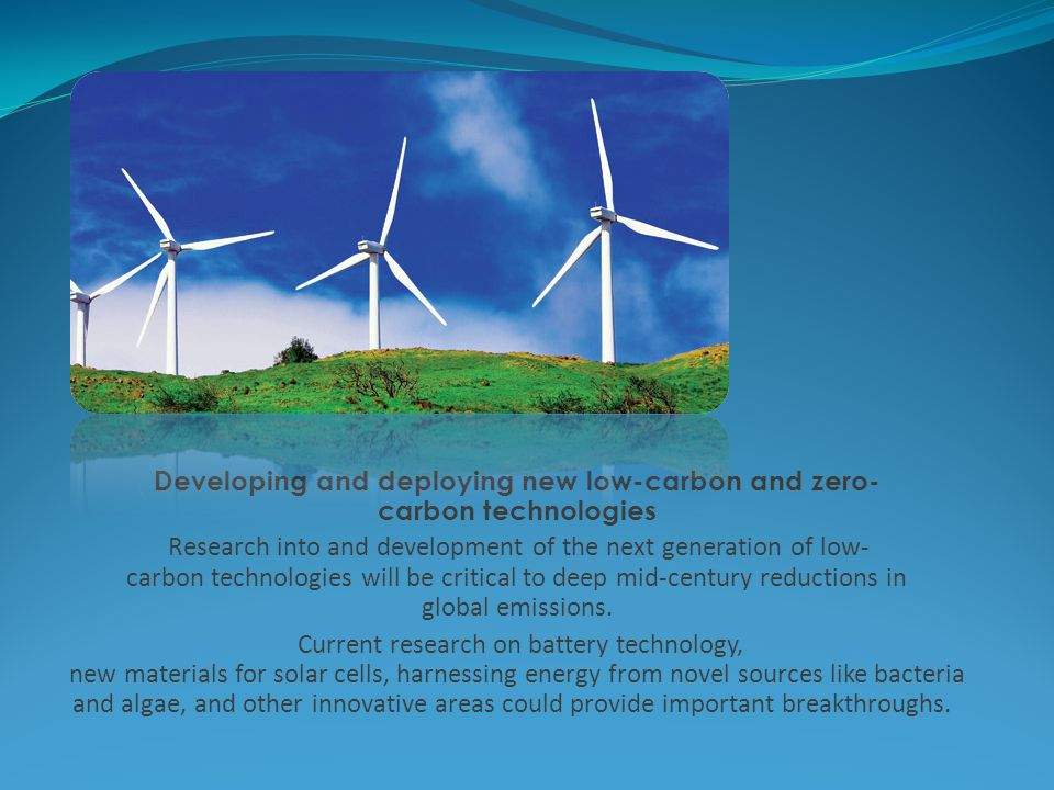 Developing and deploying new low-carbon and zero- carbon technologies Research into and development of the next generation of low- carbon technologies