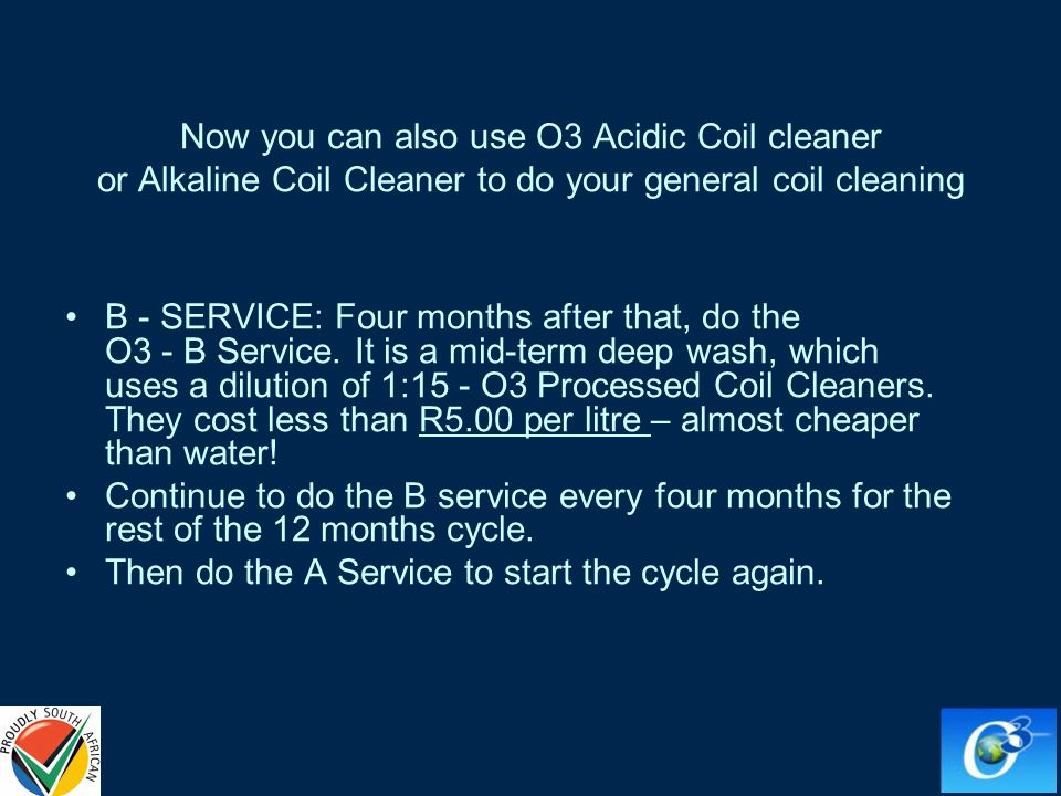 Now you can also use O3 Acidic Coil cleaner or Alkaline Coil Cleaner to do your general coil cleaning B - SERVICE: Four months after that, do the O3 - B Service.
