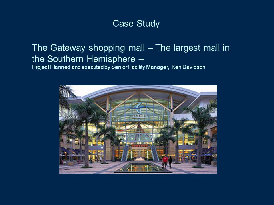 Case Study The Gateway shopping mall – The largest mall in the Southern Hemisphere – Project Planned and executed by Senior Facility Manager, Ken Davidson