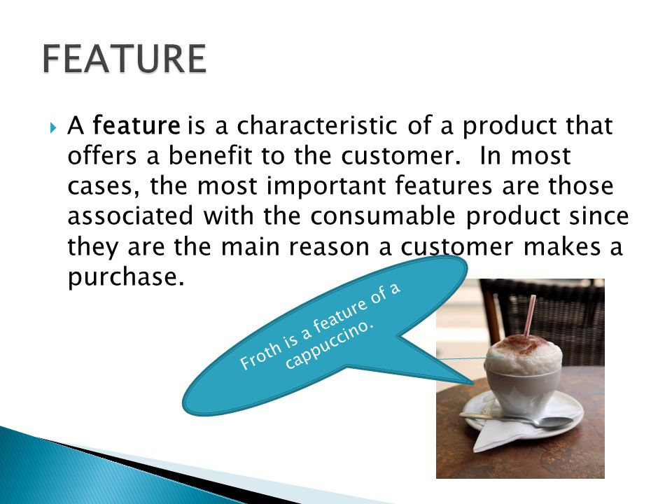 A feature is a characteristic of a product that offers a benefit to the customer. In most cases, the most important features are those associated with