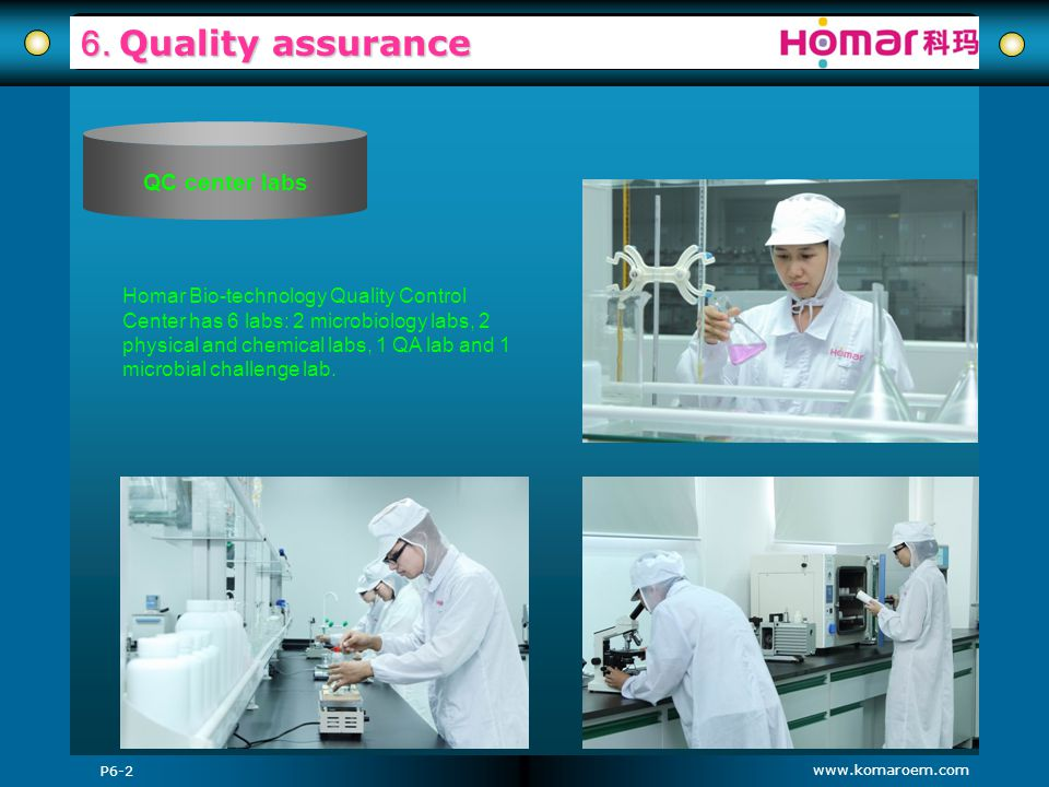 www.komaroem.com 6. Quality assurance P6-2 QC center labs Homar Bio-technology Quality Control Center has 6 labs: 2 microbiology labs, 2 physical and
