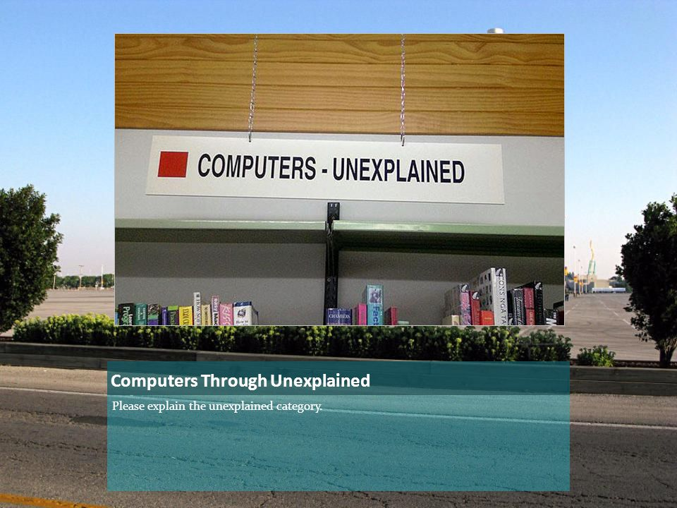 Computers Through Unexplained Please explain the unexplained category.