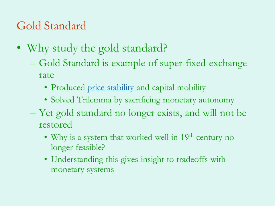 Gold Standard Why study the gold standard? –Gold Standard is example of super-fixed exchange rate Produced price stability and capital mobilityprice s