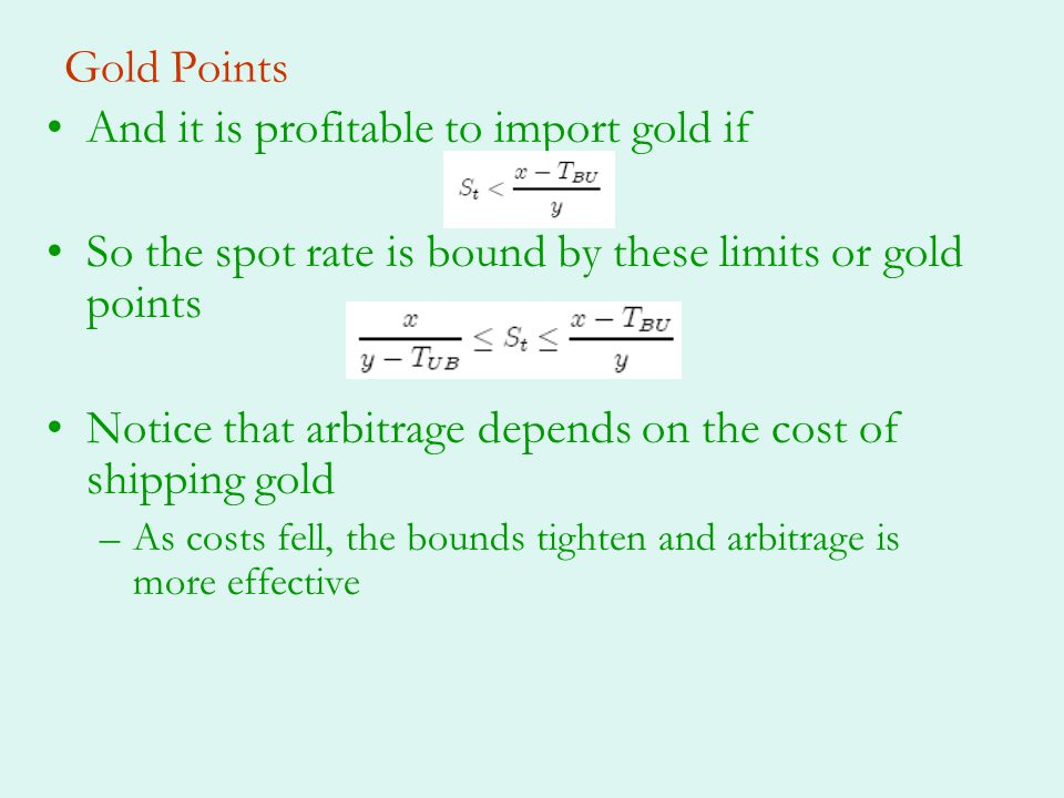 Gold Points And it is profitable to import gold if So the spot rate is bound by these limits or gold points Notice that arbitrage depends on the cost