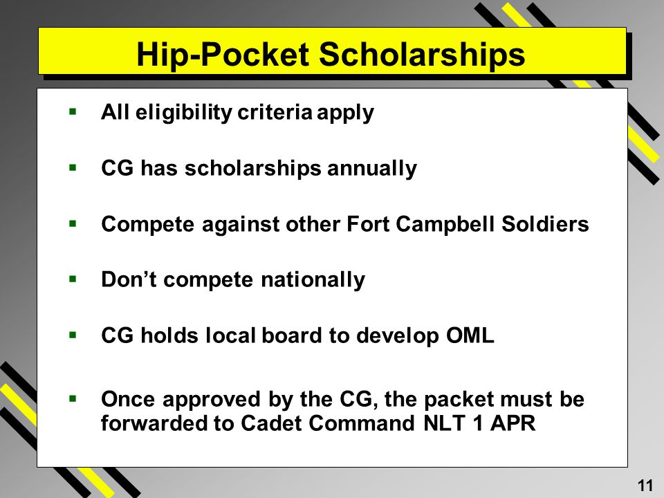 11 Hip-Pocket Scholarships All eligibility criteria apply CG has scholarships annually Compete against other Fort Campbell Soldiers Dont compete nationally CG holds local board to develop OML Once approved by the CG, the packet must be forwarded to Cadet Command NLT 1 APR