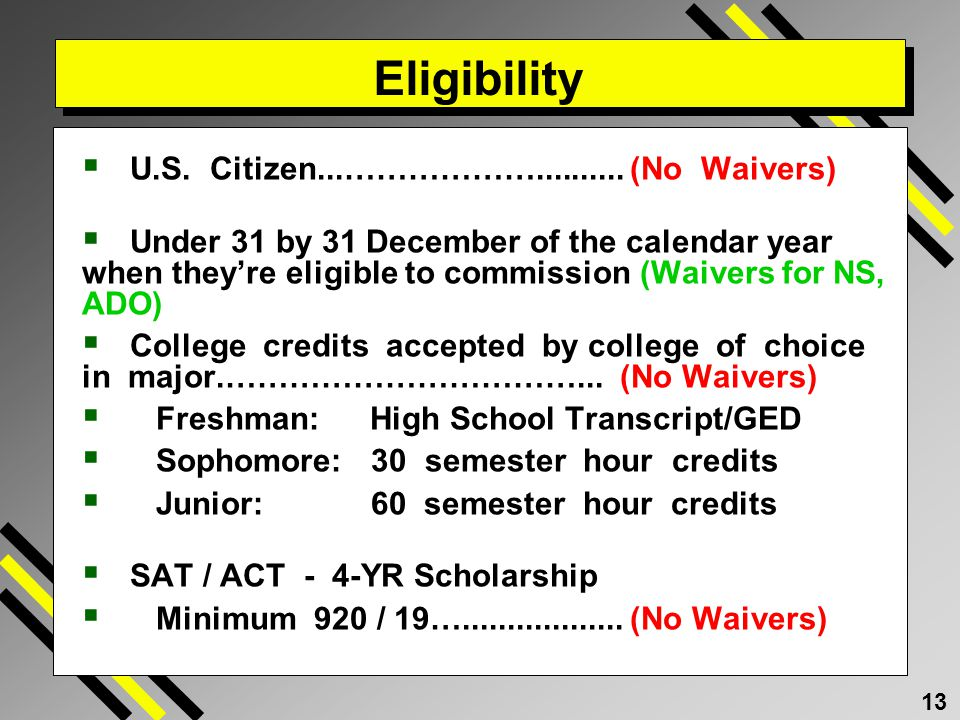 13 Eligibility U.S. Citizen...……………….......... (No Waivers) Under 31 by 31 December of the calendar year when theyre eligible to commission (Waivers f