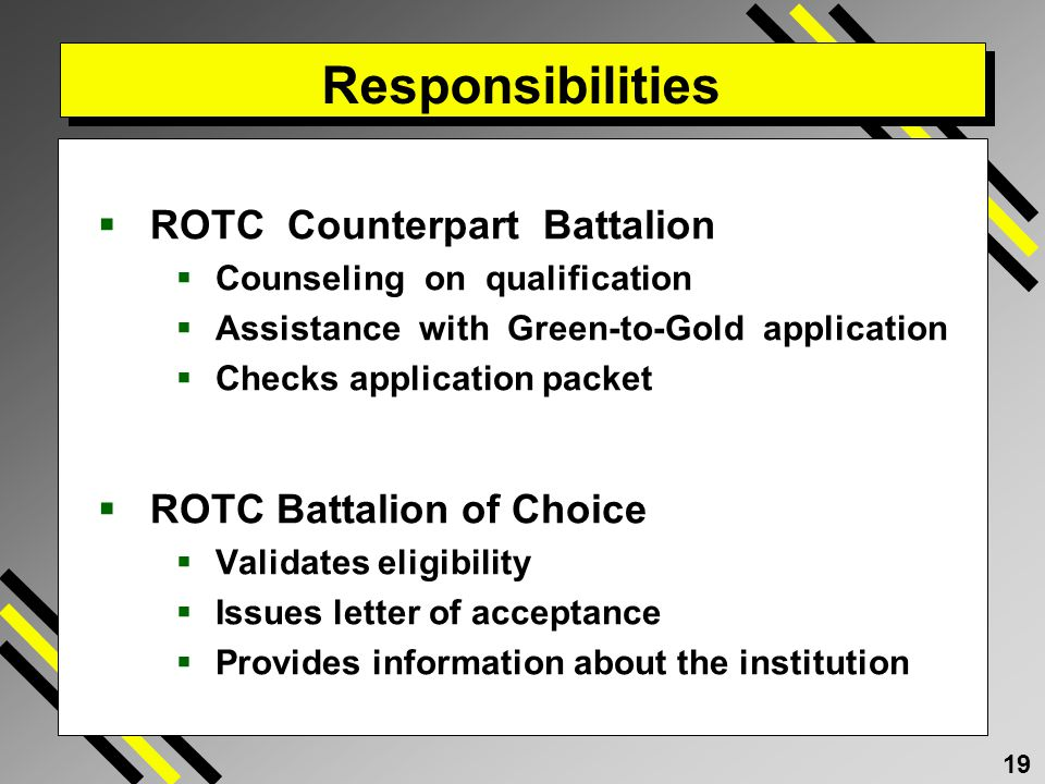 19 Responsibilities ROTC Counterpart Battalion Counseling on qualification Assistance with Green-to-Gold application Checks application packet ROTC Battalion of Choice Validates eligibility Issues letter of acceptance Provides information about the institution